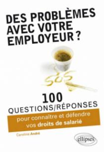 Des problèmes avec votre employeur ? 100 questions-réponses pour connaître et défendre vos droits de salarié
