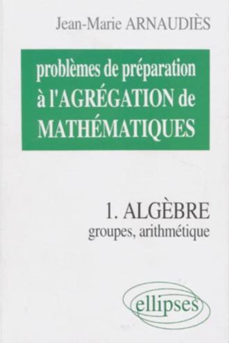 Problèmes de préparation à l'Agrégation de Mathématiques 1 - Algèbre - Groupes, arithmétique