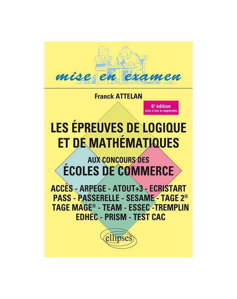 Les épreuves de logique et de mathématiques aux concours des écoles de commerce - ACCES - ARPEGE - ATOUT+3 - ECRISTART PASS - PASSERELLE - SESAME - TAGE 2® - TAGE MAGE® - TEAM - ESSEC -TREMPLIN - 6e édition