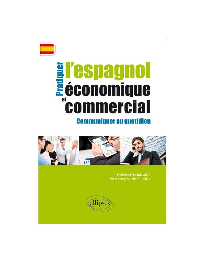 Pratiquer l'espagnol économique et commercial. Communiquer au quotidien.