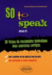 So to speak  • 38 Fiches de vocabulaire thématique avec exercices corrigés • niveau B1