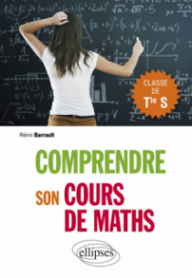Comprendre son cours de maths en Terminale S - Cours et exercices corrigés