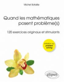 Quand les mathématiques posent problème(s) (120 exercices originaux et stimulants) (Olympiades, Licence, Concours)