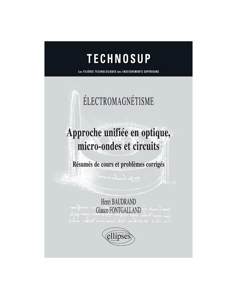 ÉLECTROMAGNÉTISME - Approche unifiée en optique, micro-ondes et circuits - Résumés de cours et problèmes corrigés - Niveau C