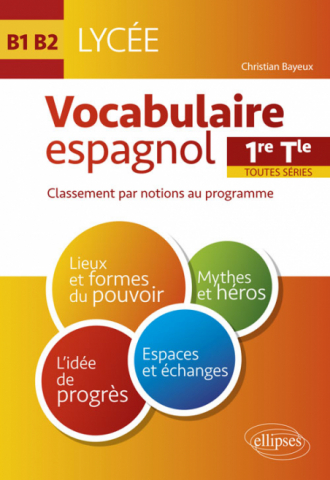 Espagnol. Vocabulaire espagnol au Lycée. Lexique classé par notions au programme. Cycle terminal (1re et Terminale toutes séries) (LV1-LV2) (B1-B2)
