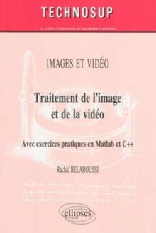 Traitement de l'image et de la vidéo. Avec exercices pratiques en Matlab et C++. IMAGES ET VIDEO
