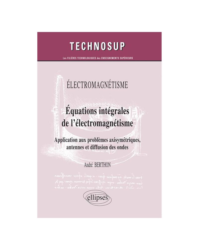 ELECTROMAGNÉTISME - Equations intégrales de l'électromagnétisme - Application aux problèmes axisymétriques, antennes et diffusion des ondes (niveau C)