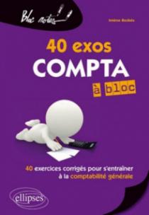 Compta à bloc 40 exos. 40 exercices corrigés pour s'entraîner à la comptabilité générale