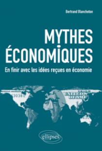 Mythes économiques. En finir avec les idées reçues en économie
