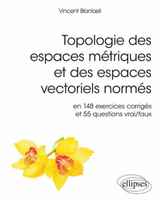 Topologie des espaces métriques et des espaces vectoriels normés en 148 exercices corrigés et 55 questions vrai/faux