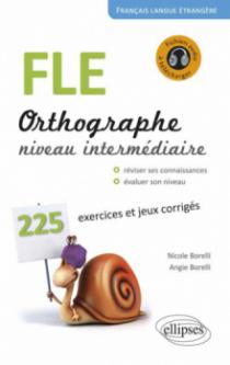 FLE. Orthographe. 225 exercices et jeux corrigés. Niveau intermédiaire. Avec fichiers audio. Français langue étrangère