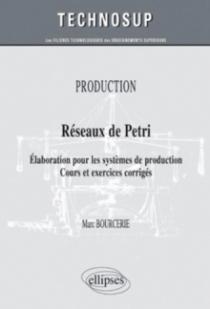 Réseaux de Petri - Elaboration pour les systèmes de production. Cours et exercices corrigés - PRODUCTION