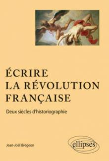 Ecrire la Révolution française. Deux siècles d'historiographie.