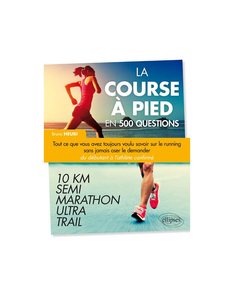 La course à pied en 500 questions - Tout ce que vous avez toujours voulu savoir sur le running sans jamais oser le demander - Du débutant à l'athlète confirmé – 10 km, Semi, Marathon, Ultra, Trail