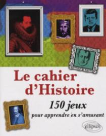 Cahier d'Histoire - 150 jeux pour apprendre en s'amusant