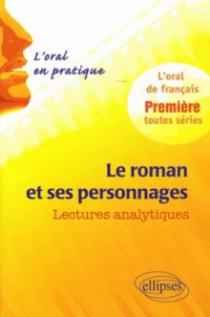 Le roman et ses personnages. Lectures analytiques. L'oral en pratique - 1re toutes séries