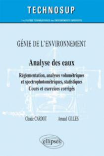 GÉNIE DE L'ENVIRONNEMENT -  Analyse des eaux - Réglementation, analyses titrimétriques et spectrophotométriques, statistiques - Cours et exercices corrigés (Niveau B)