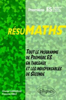 RESUMATHS Première ES - Enseignement obligatoire et optionnel - Tout le programme de Première S en tableaux + les indispensables de Seconde