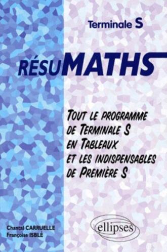 RESUMATHS Terminale S - Tout le programme de Terminale S en tableaux + les indispensables de Première S