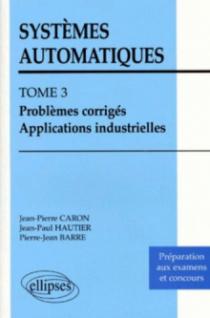 Systèmes automatiques - Tome 3 - Problèmes corrigés - Applications industrielles