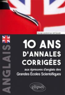 10 ans d'annales corrigées aux épreuves d'anglais des Grandes Écoles Scientifiques (X-ENS, Mines-Ponts, Centrale-Supélec, CCP, E3A, PT, Agro-Véto, ENAC, ICNA, ATS, Louis Lumière)
