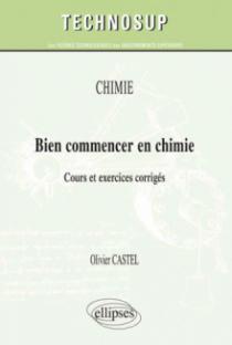 CHIMIE - Bien commencer en chimie - Cours et exercices corrigés (niveau A)