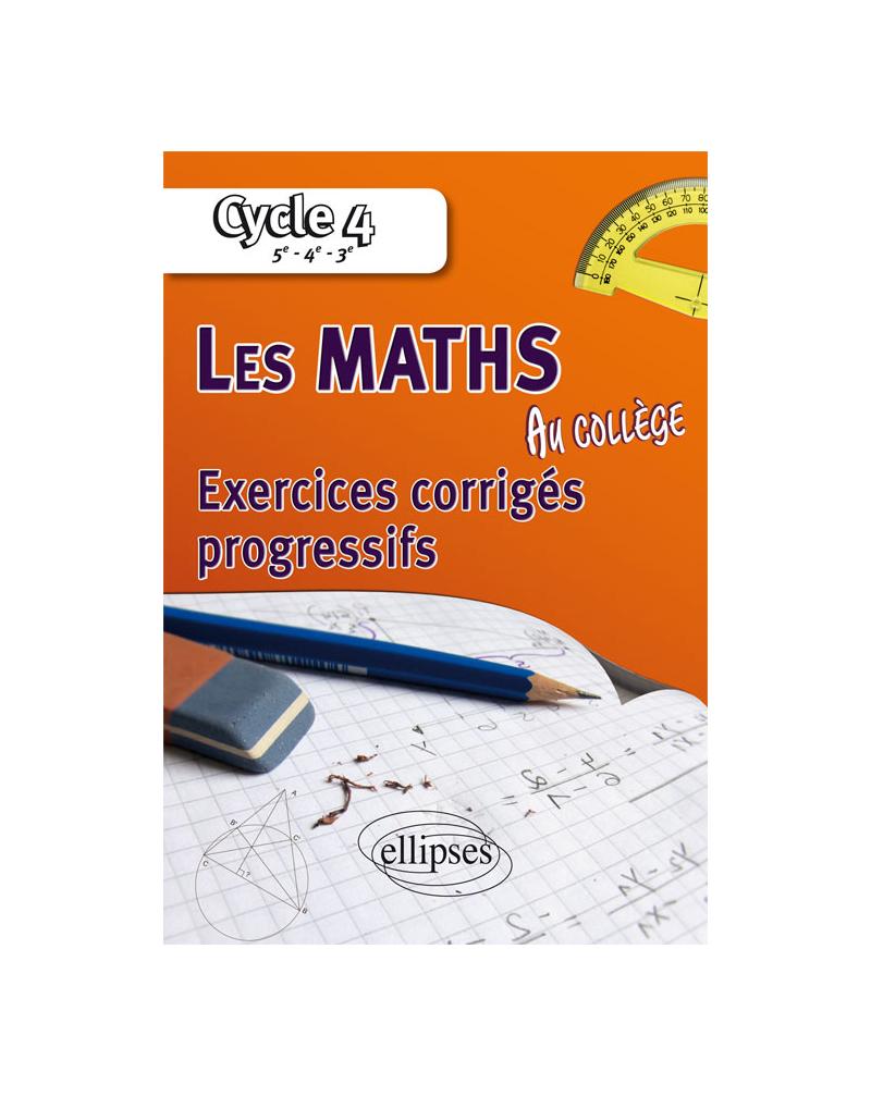 Les mathématiques au collège : exercices corrigés progressifs - Cycle 4 : 5e - 4e - 3e