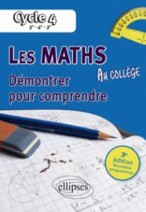 Les mathématiques au collège : démontrer pour comprendre - 5e - 4e - 3e • 3e édition conforme au programme du cycle 4 de la réforme du collège