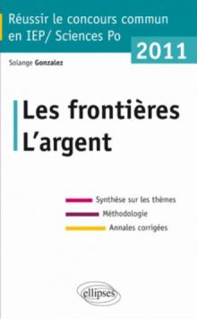 Concours commun en sc.Po/IEP 2011 - Les frontières - L'argent -Synthèse sur les thèmes • Méthodologie • Annales corrigées