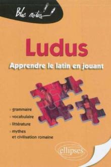 Ludus. Apprendre le latin en jouant. Grammaire - Vocabulaire - Littérature - Mythes et civilisation romaine