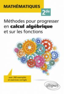 Mathématiques Seconde - Méthodes pour progresser en calcul algébrique et sur les fonctions - avec 260 exemples et exercices corrigés