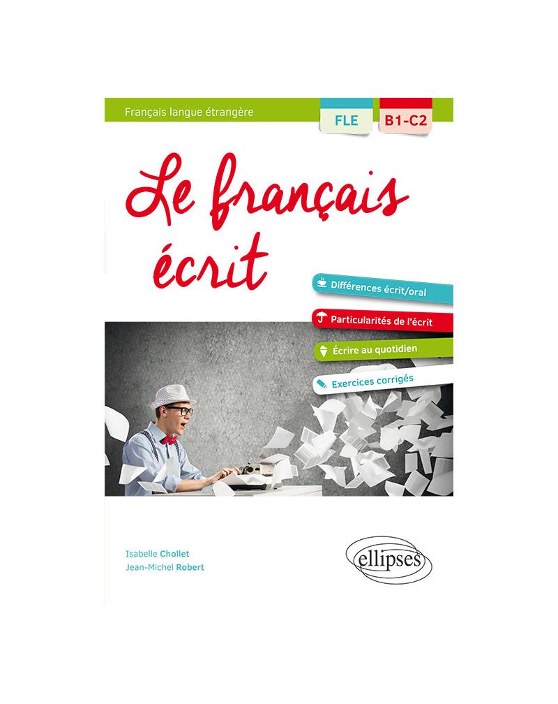 FLE (Français langue étrangère). Le français écrit. Vocabulaire, grammaire, exercices corrigés [B1-C2]