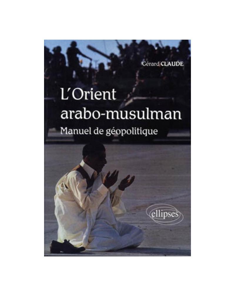 L'Orient arabo-musulman. Manuel de géopolitique