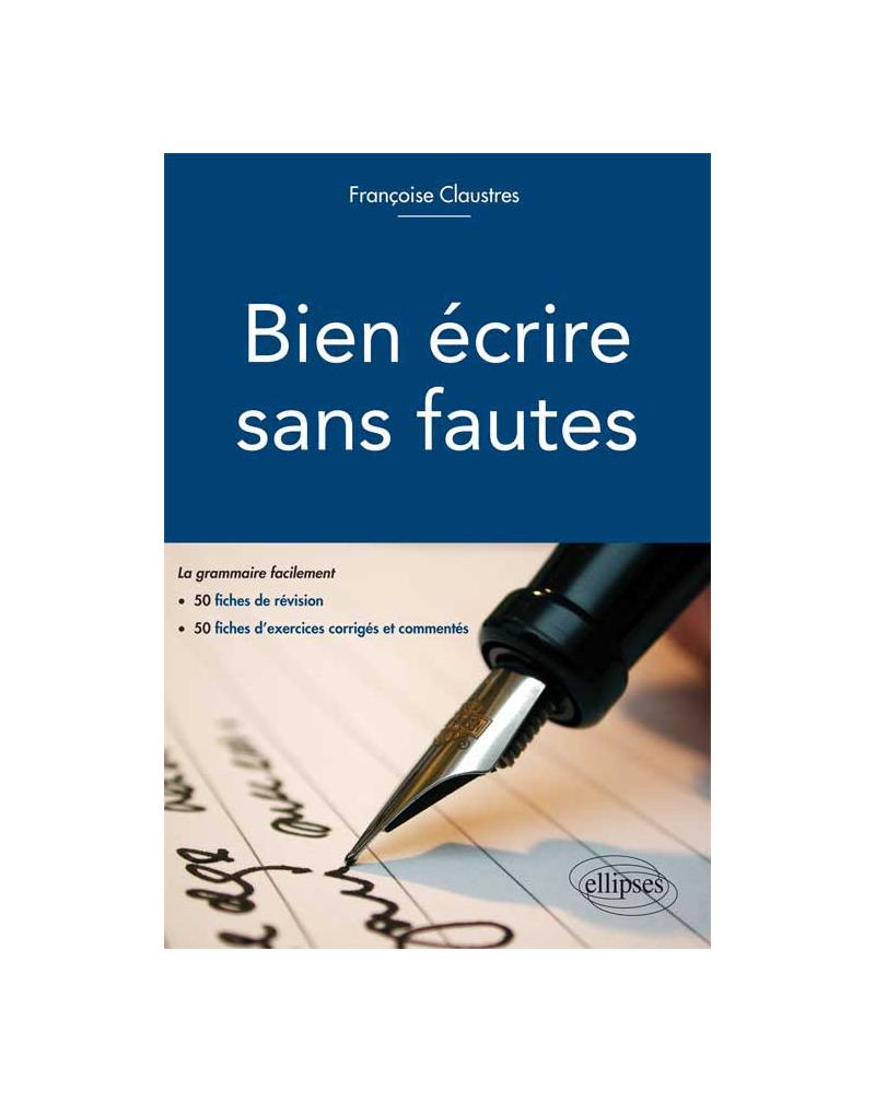 Bien écrire sans fautes. (La grammaire facilement en 50 fiches d`explication, 50 fiches d`exercices d`entraînement corrigés et commentés)