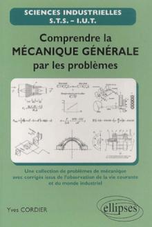 Comprendre la mécanique générale par les problèmes - une sélection de problèmes de mécanique avec corrigés issus de l'observation de la vie courante et du monde industriel