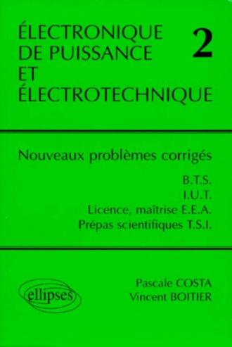 Électronique de puissance et électrotechnique 2 - Nouveaux problèmes corrigés - BTS, IUT, Licence, Maîtrise EEA, classes prépas scientifiques filière TSI