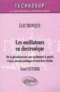 Les oscillateurs en électronique - De la piézoélectricité aux oscillateurs à quartz - Cours, travaux pratiques et exercices résolus - Niveau B