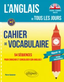 L'anglais de tous les jours. Cahier de vocabulaire. 54 séquences pour enrichir et consolider son anglais ! (Objectif B1 - niveau intermédiaire)