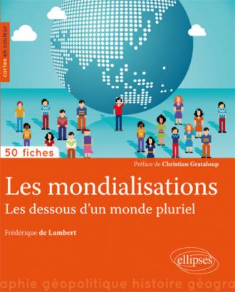 Les mondialisations. Les dessous d'un monde pluriel •50 fiches de géopolitique