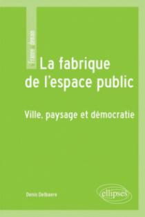 La fabrique de l'espace public. Ville, paysage et démocratie