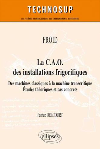 FROID - La C.A.O. des installations frigorifiques - Des machines classiques à la machine transcritique - Études théoriques et cas concrets (niveau A)