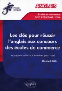 Les clés pour réussir l'anglais aux concours des écoles de commerce [CCIP, IENA, ECRICOME] - Se préparer à l'écrit, s'entraîner pour l'oral