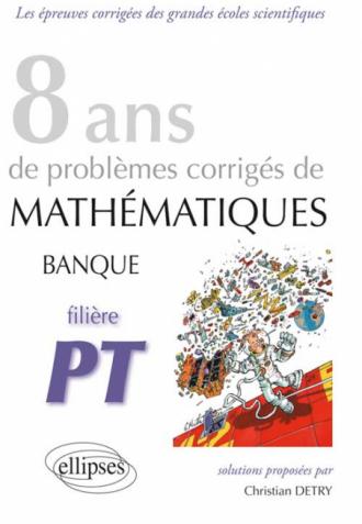 Mathématiques Banque PT - 8 ans de problèmes corrigés de 2005 à 2012