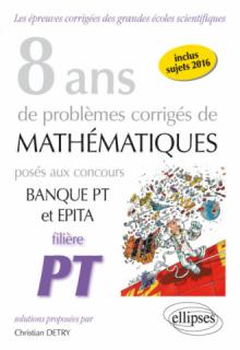 8 ans de problèmes corrigés de Mathématiques posés aux concours Banque PT et EPITA - Filière PT
