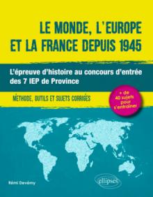 Le monde, l'Europe et la France depuis 1945. L'épreuve d'histoire au concours d'entrée des 7 IEP de Province. Méthode, outils et sujets corrigés