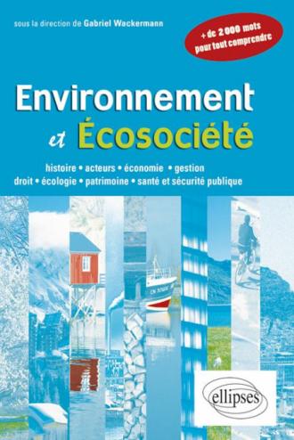 Environnement et écosociété. Histoire, acteurs, économie, gestion, droit, écologie, patrimoine,santé et sécurité publique
