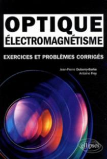 Électromagnétisme - Optique. Exercices et problèmes corrigés MPSI-PCSI-PTSI - Licence