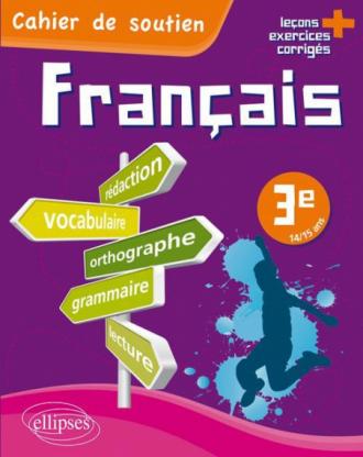 Le français en 3e - Cahier de soutien (orthographe, grammaire, vocabulaire, rédaction, lecture, exercices corrigés)
