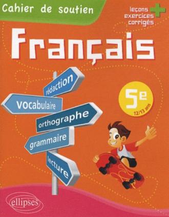 Le français en 5e - Cahier de soutien (orthographe, grammaire, vocabulaire, rédaction, lecture, exercices corrigés)
