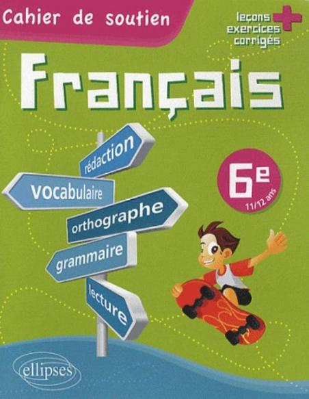 Le Francais En 6e Cahier De Soutien Orthographe Grammaire Vocabulaire Redaction Lecture Exercices Corriges